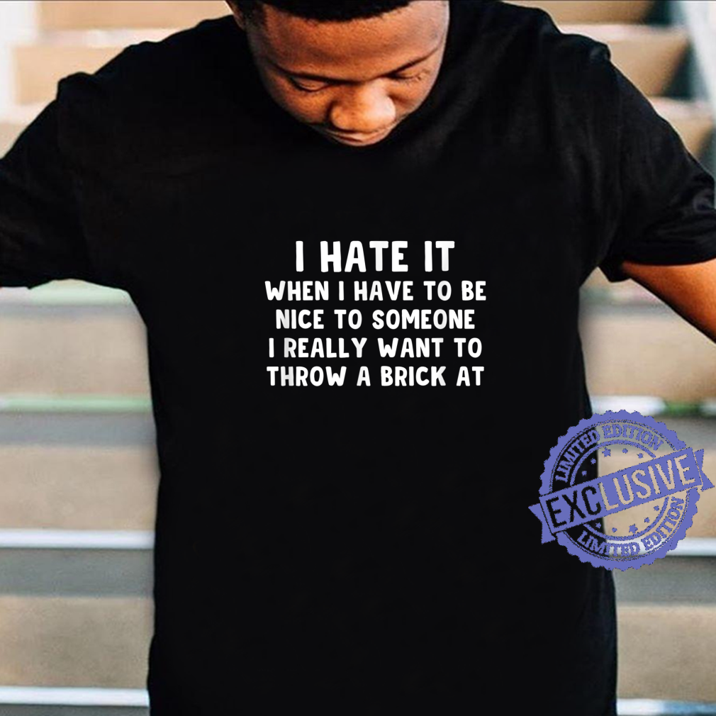 I Hate It When I Have To Be Nice To Someone Shirt