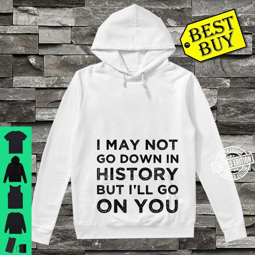 I May Not Go Down In History But I'll Go Down On You Shirt hoodie
