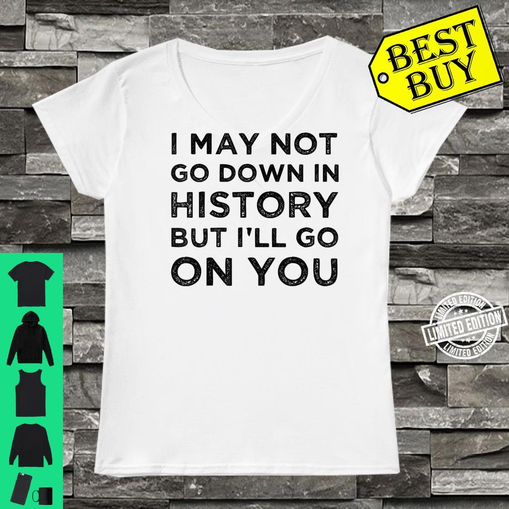I May Not Go Down In History But I'll Go Down On You Shirt ladies tee