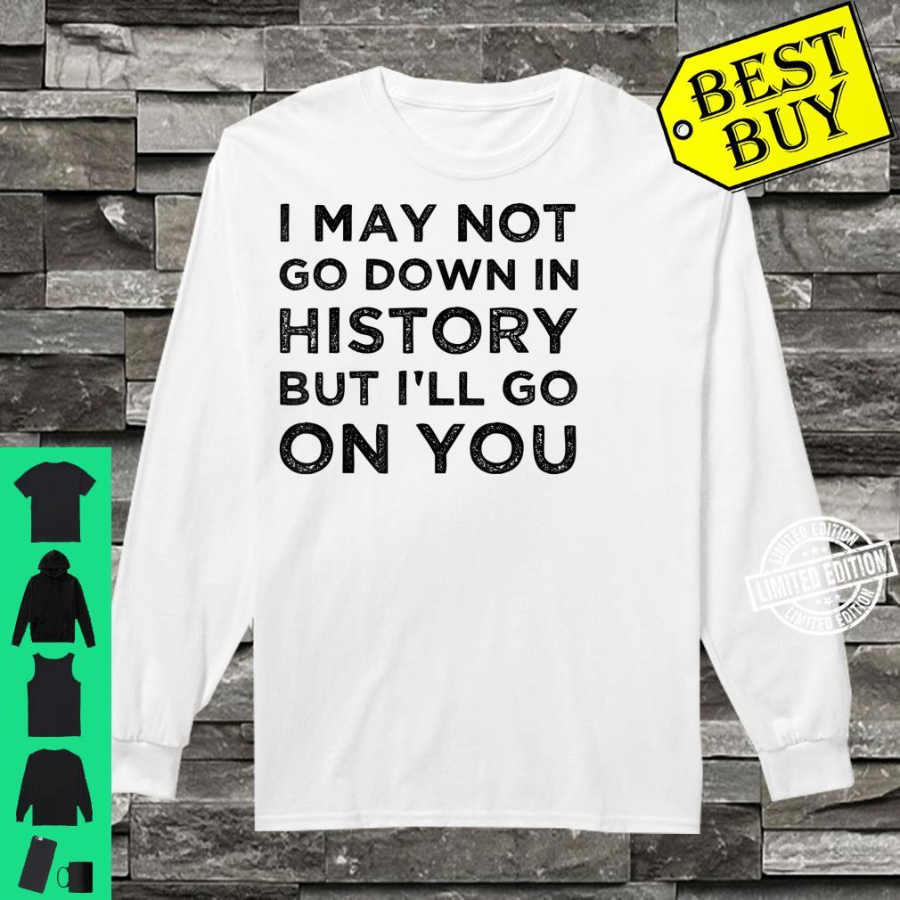 I May Not Go Down In History But I'll Go Down On You Shirt long sleeved