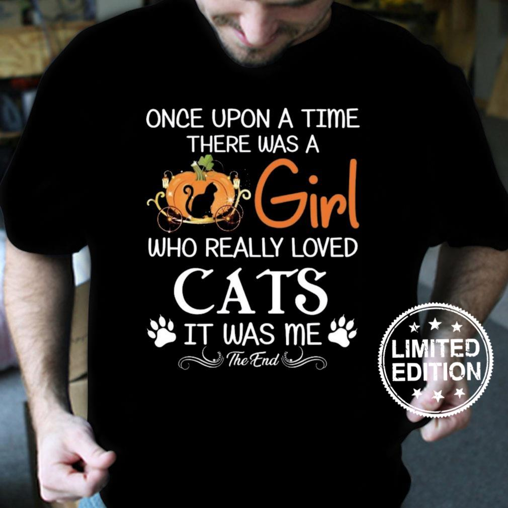 Once upon a time there was a girl who really loved cats it was me the end shirt