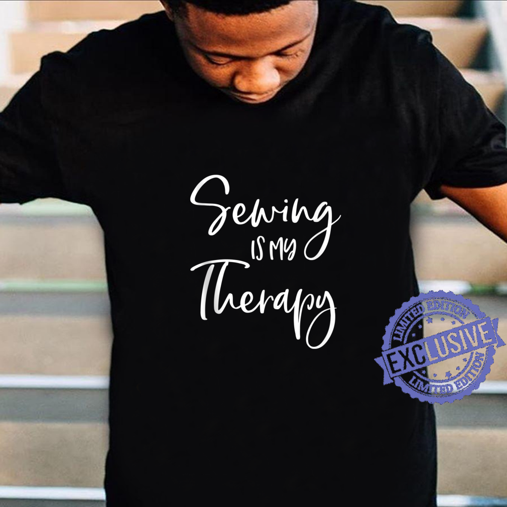 Sewing Is My Therapy Arts and Crafts Seamstress Sewer Shirt