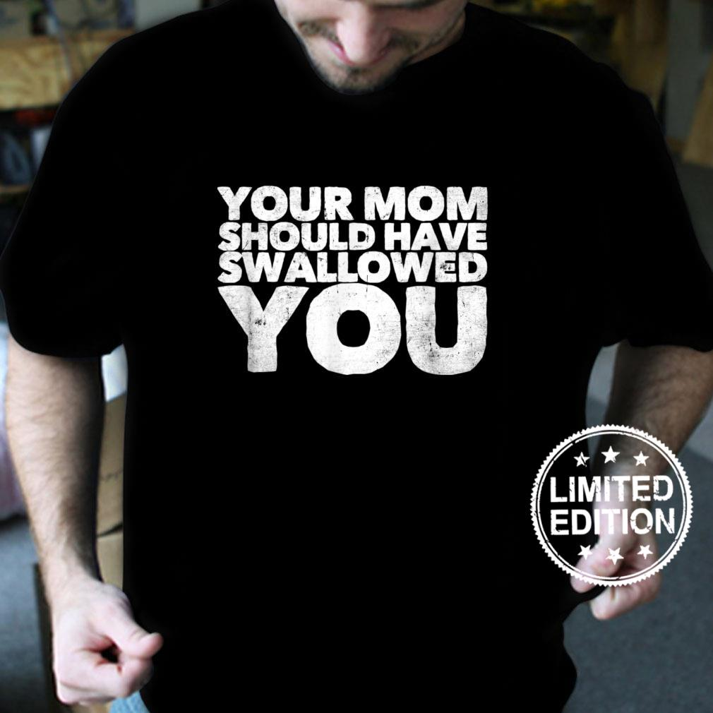 Your Mom Should Have Swallowed You Shirt