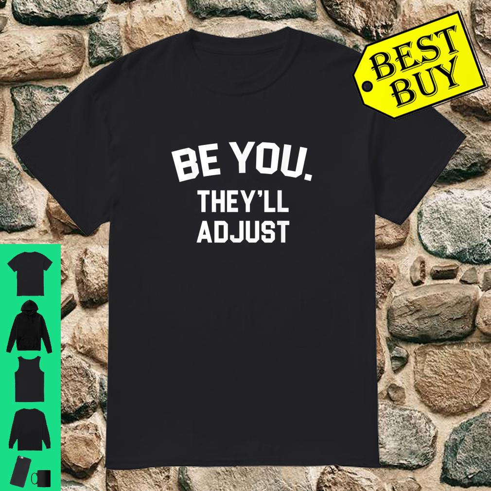 Be you they'll adjust Shirt