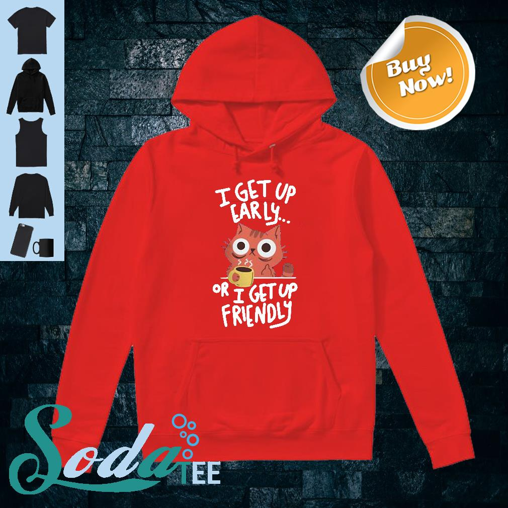 Cat I get up early or I get up friendly shirt hoodie