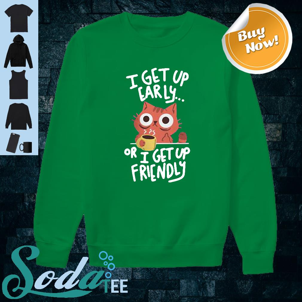 Cat I get up early or I get up friendly shirt sweater