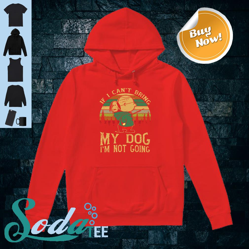 Charlie and Snoopy If I can't bring my dog I'm not going shirt hoodie