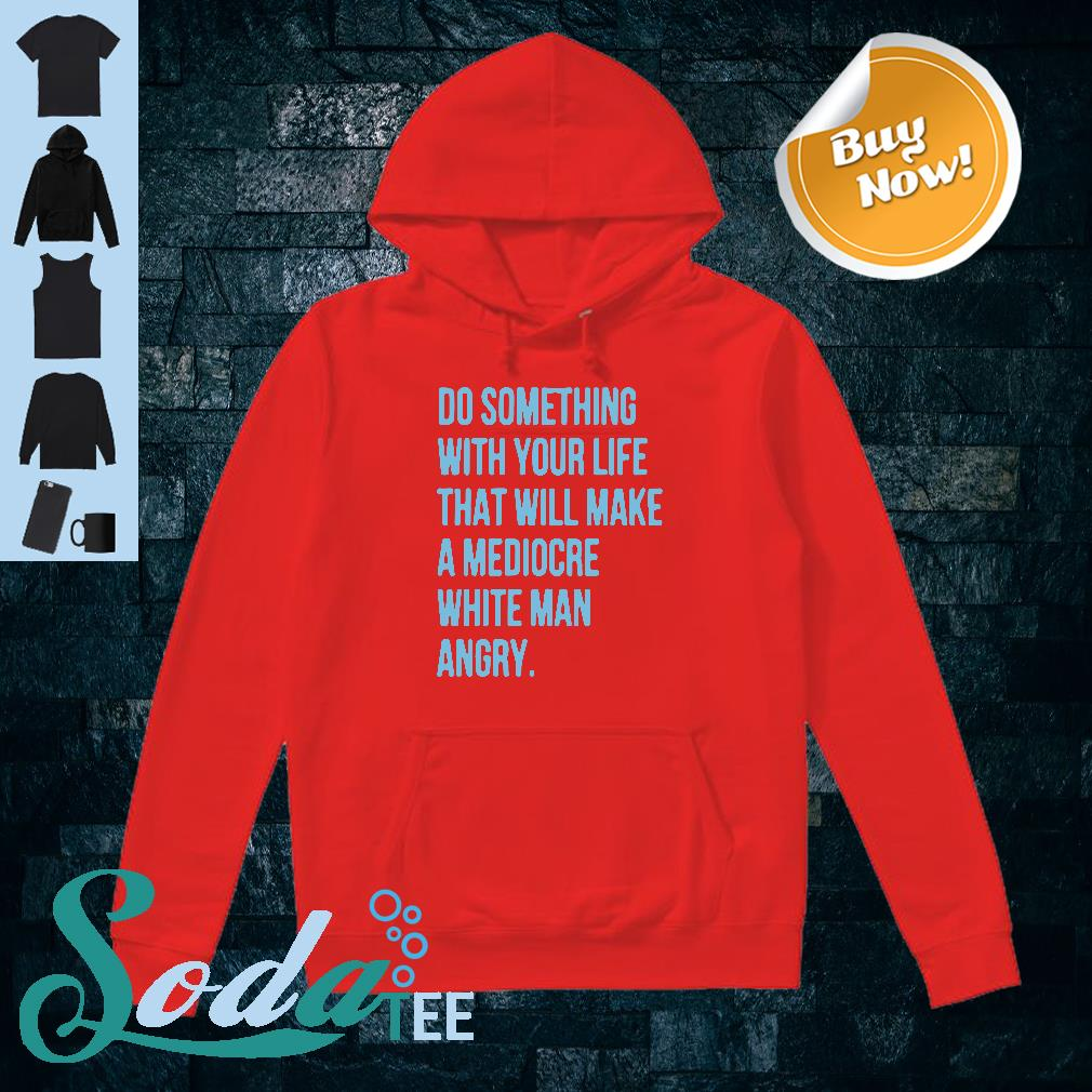 Do something with your life that will make a mediocre white man angry shirt hoodie