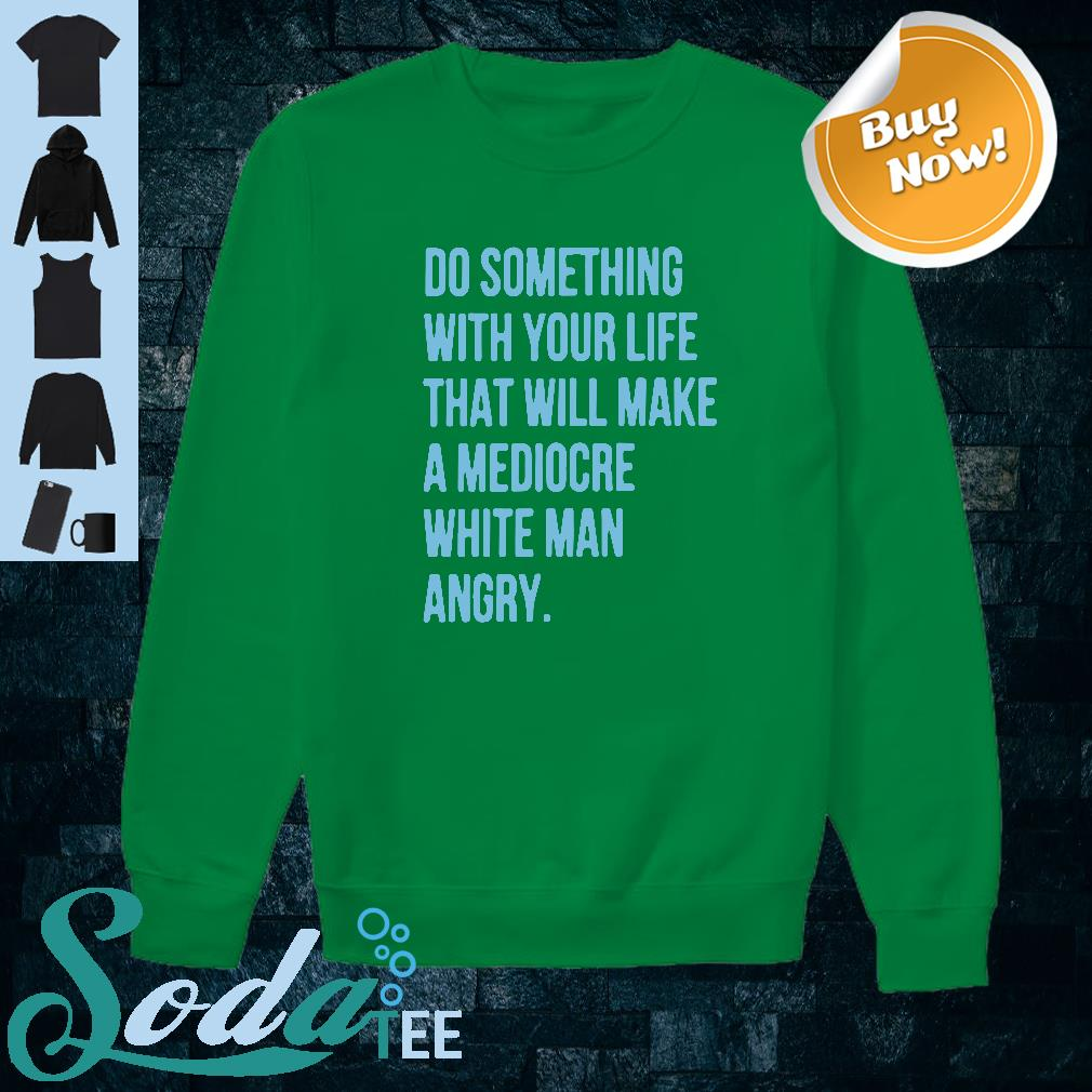 Do something with your life that will make a mediocre white man angry shirt sweater