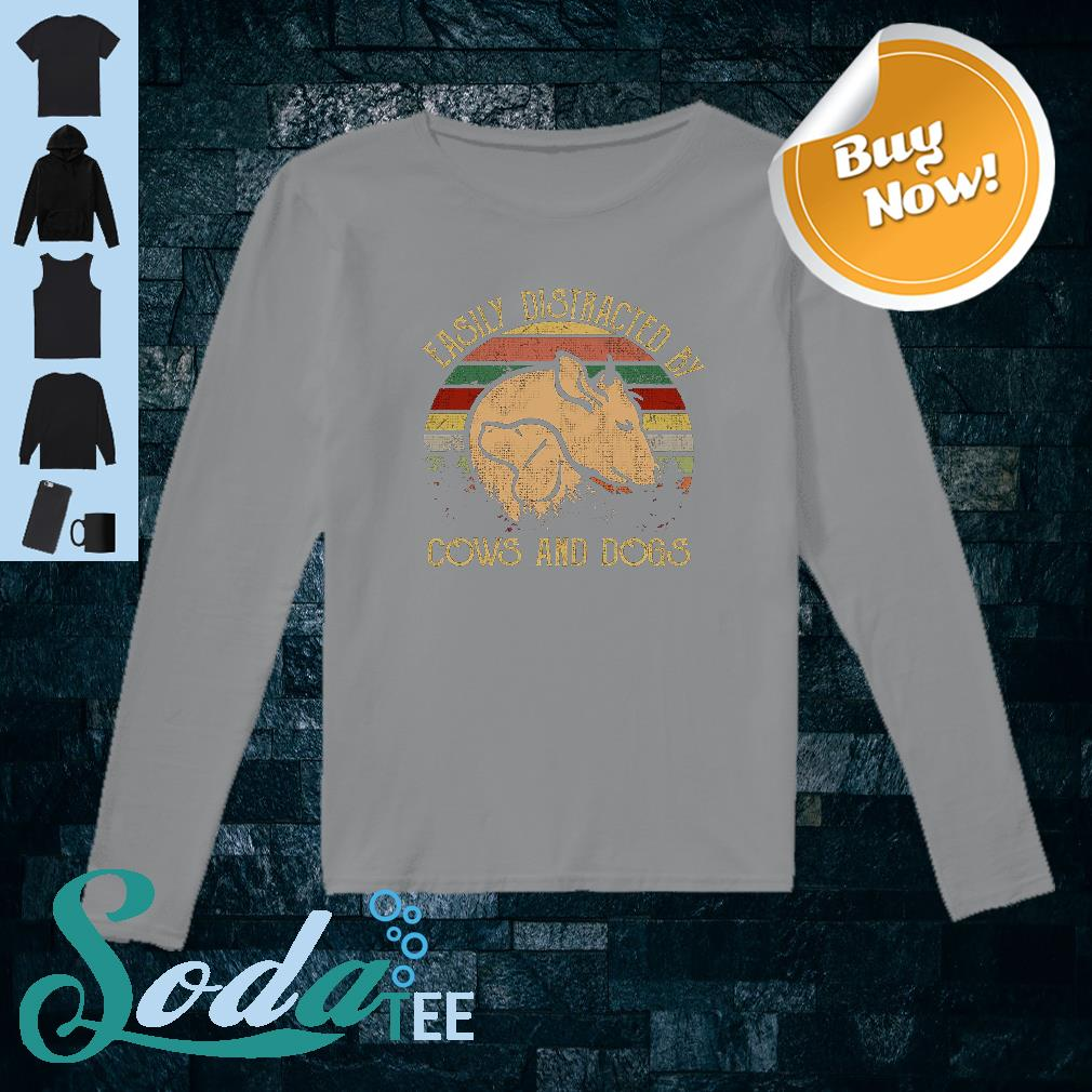 Easily distracted by cows and dogs shirt long sleeved