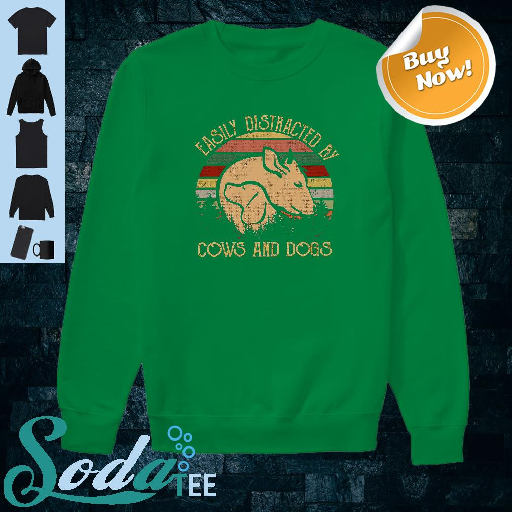 Easily distracted by cows and dogs shirt sweater