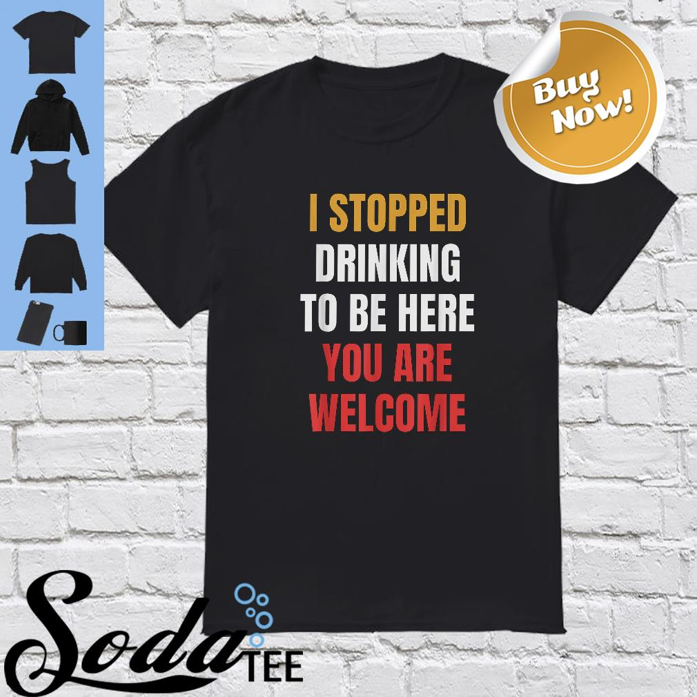 I Stopped Drinking To Be Here You Are Welcome Shirt
