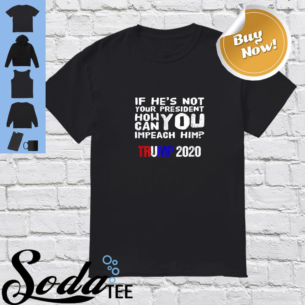 If he's not your president how you can impeach him trump 2020 shirt