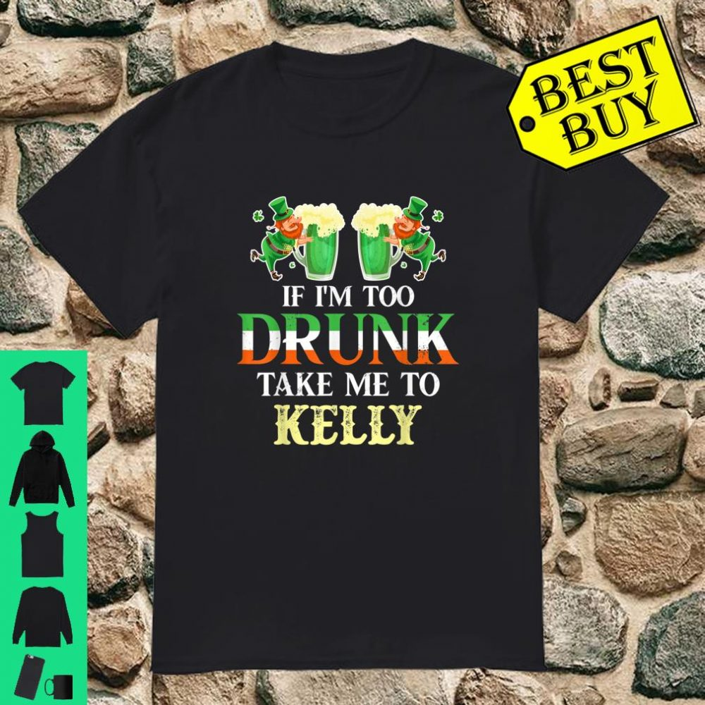 If im drunk take me to Kelly st patricks day lucky Shirt