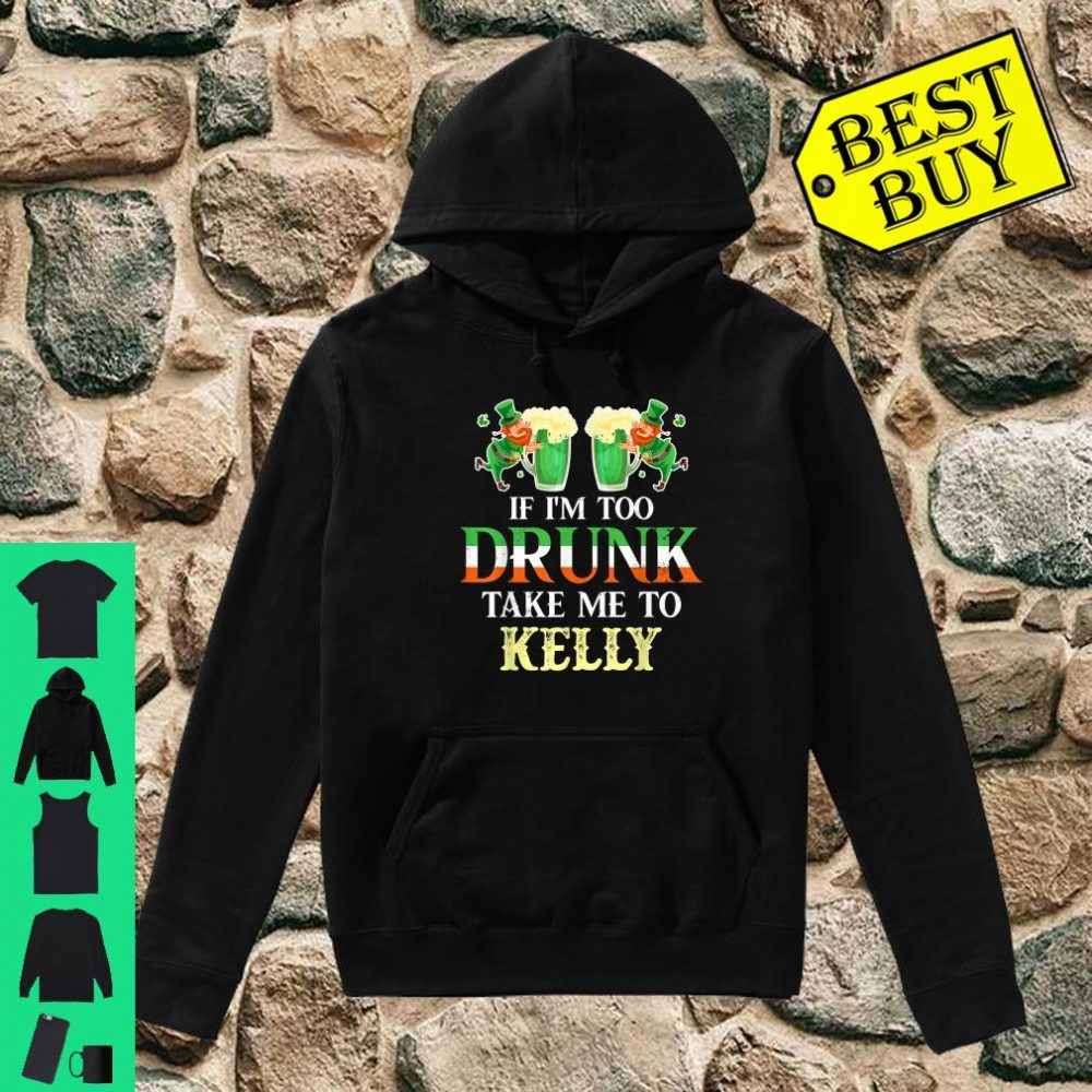 If im drunk take me to Kelly st patricks day lucky Shirt hoodie