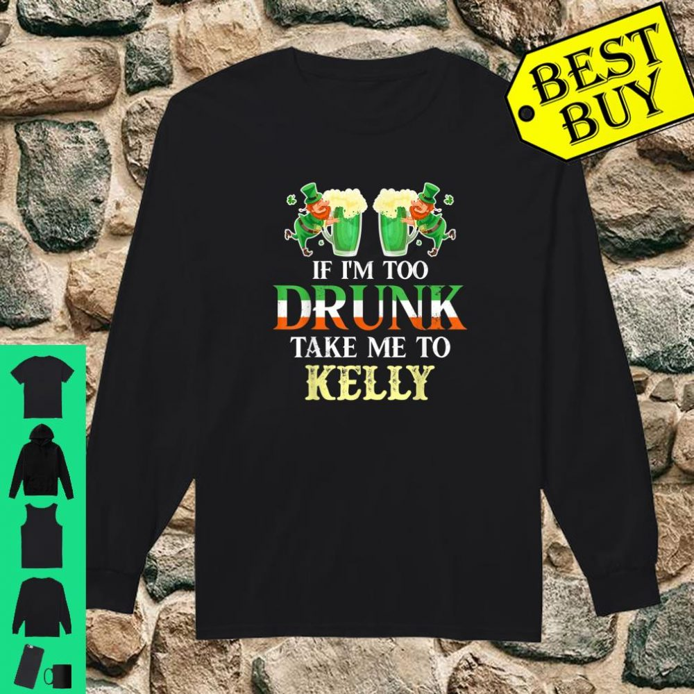 If im drunk take me to Kelly st patricks day lucky Shirt long sleeved