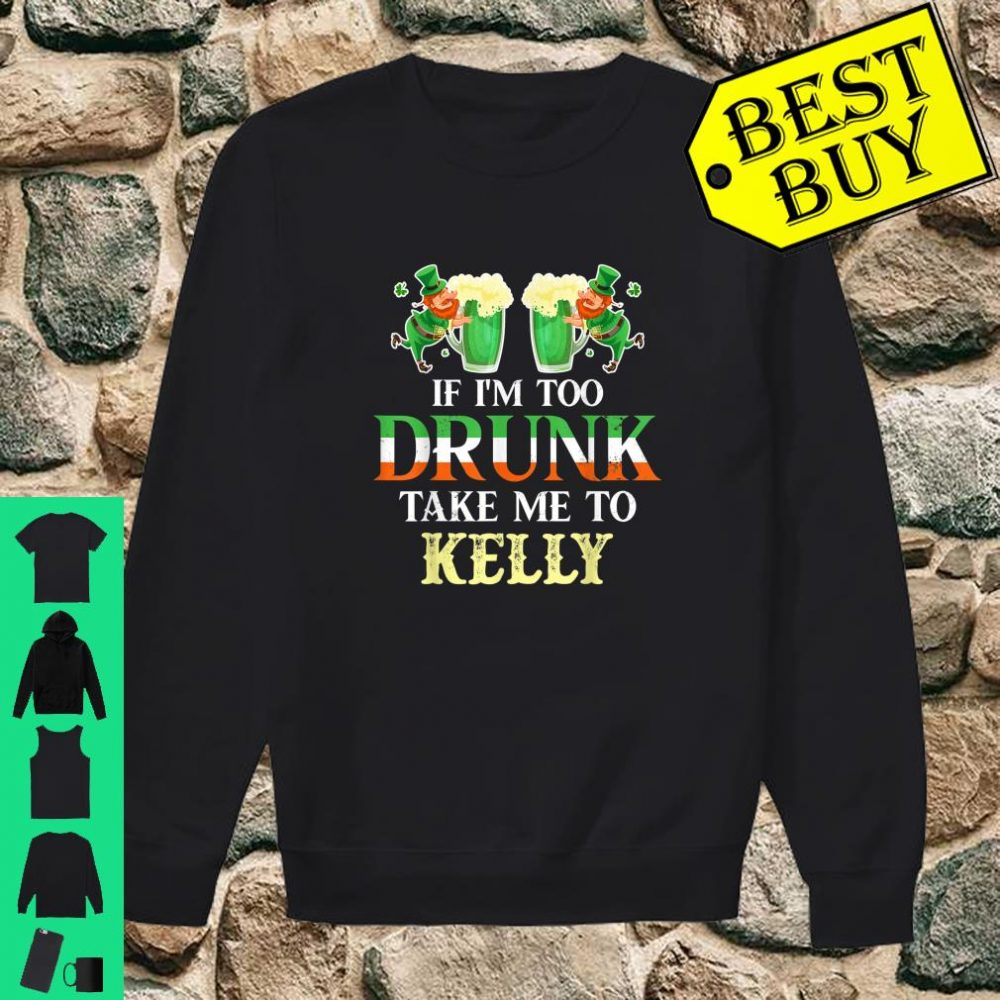 If im drunk take me to Kelly st patricks day lucky Shirt sweater