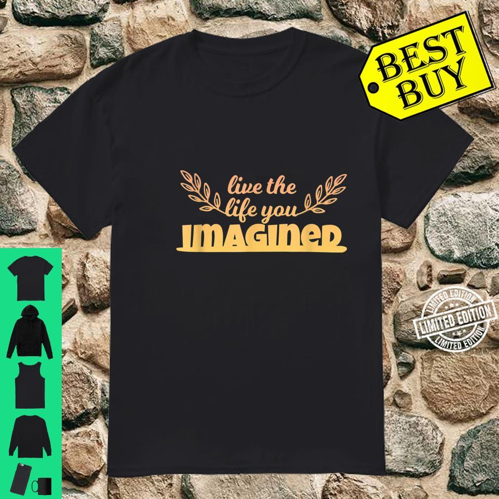 Live The Life You Imagined Version Two Fun Art Shirt