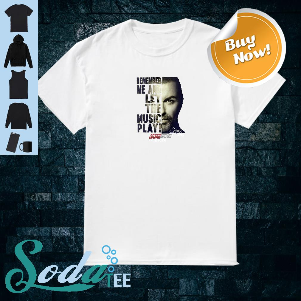Remember me and let the music play George Michael 1963 2016 shirt