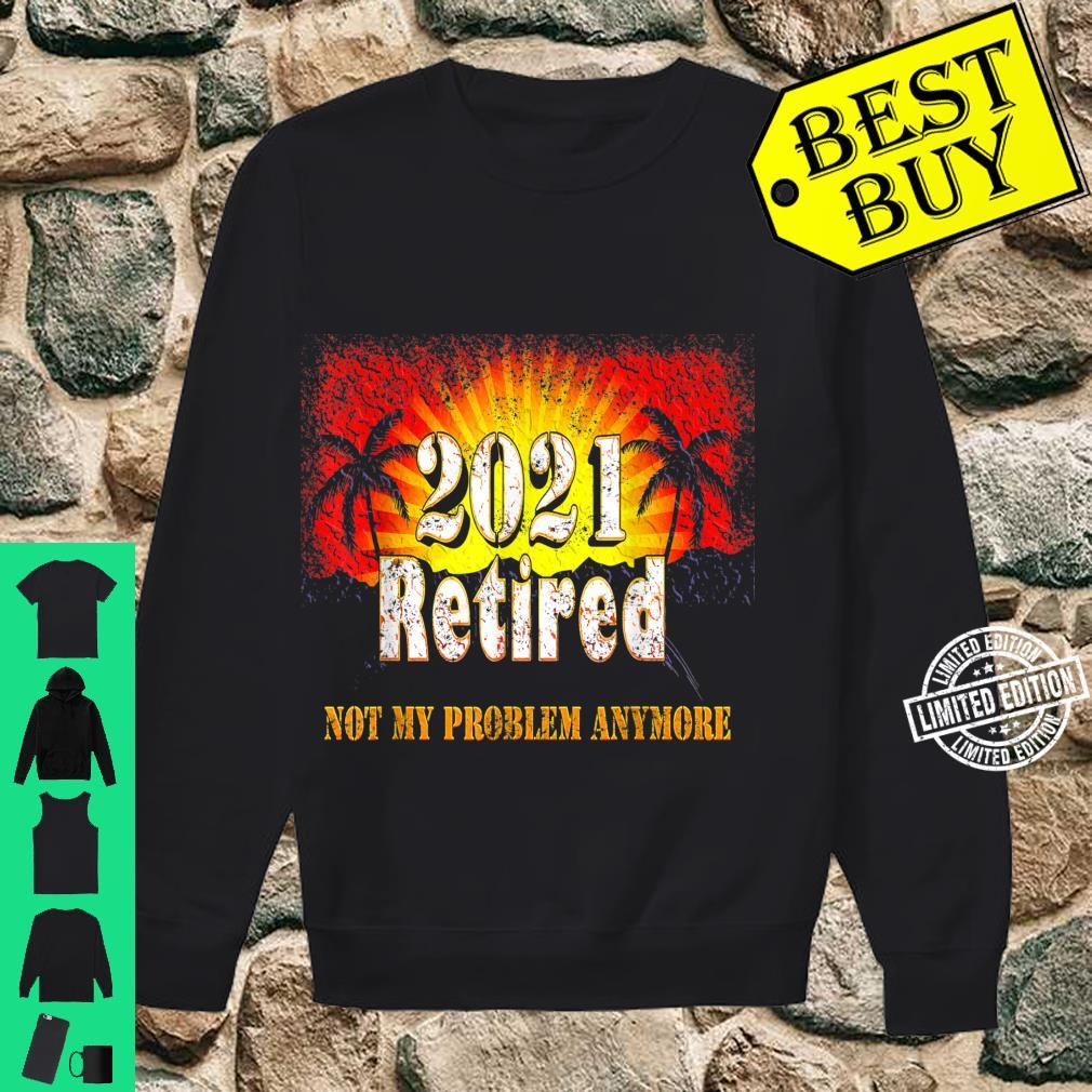 Retired 2021 Not My Problem Anymore Retirement Shirt sweater