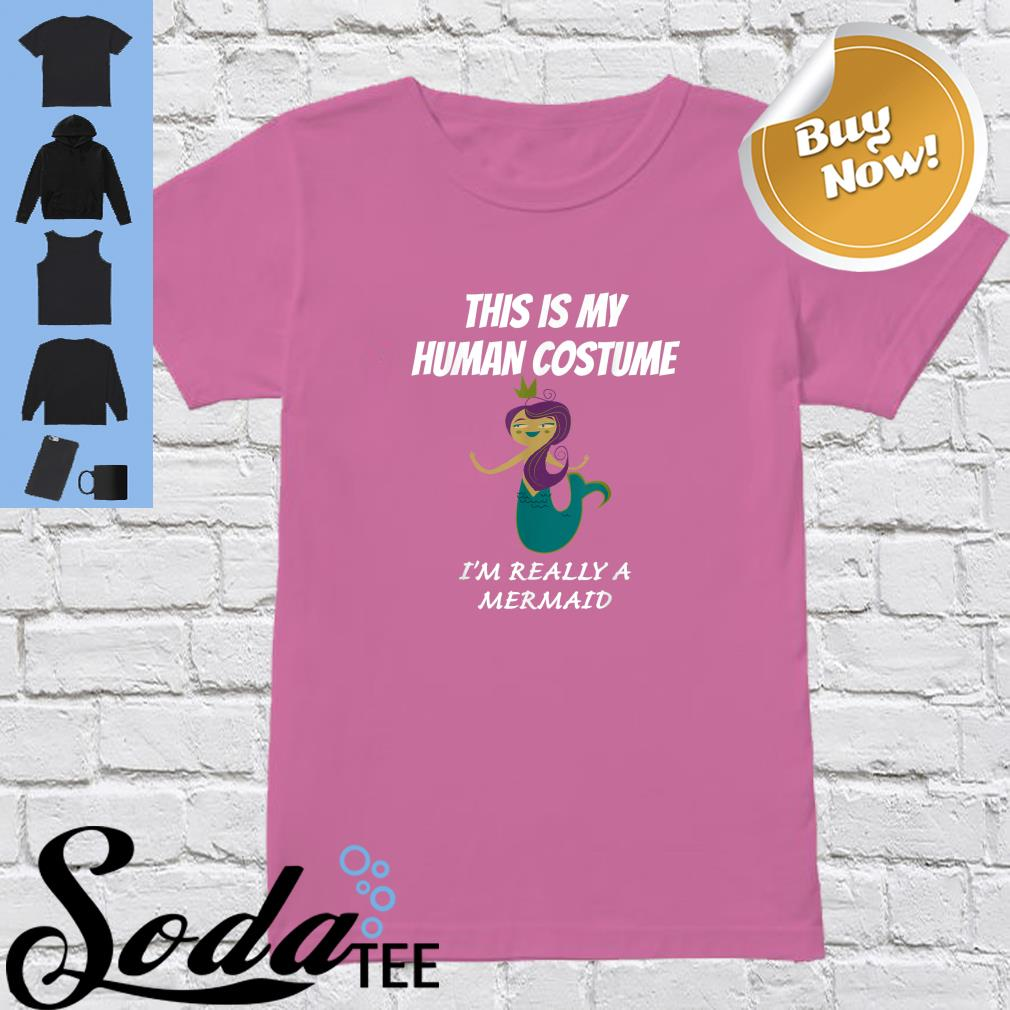 Official This Is My Human Costume I M Really A Mermaid Shirt Hoodie Tank Top And Sweater